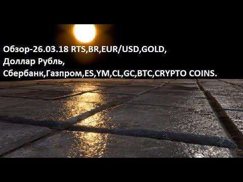 Обзор-26.03.18 RTS,BR,EUR/USD,GOLD, Доллар Рубль,Сбербанк,Газпром,ES,YM,CL,GC,BTC,CRYPTO COINS