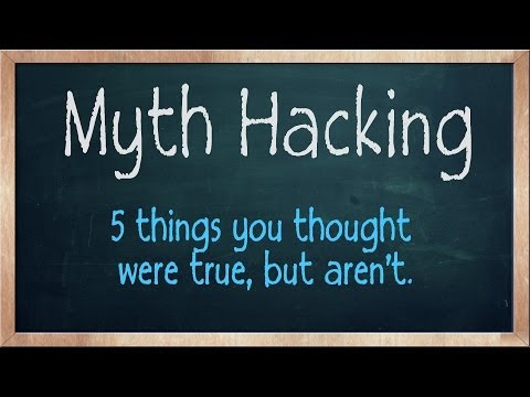 Myth Hacking - 5 things you thought were true, but aren't.