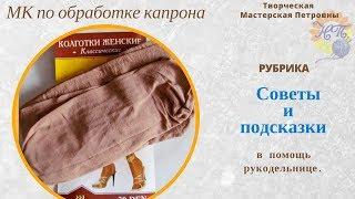Мастер класс ОБРАБОТКА КАПРОНА (КОЛГОТКИ) Советы и подсказки в помощь рукодельнице