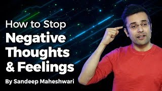 Power of Positive Thinking | How to Stop Negative Thoughts & Feelings? By Sandeep Maheshwari