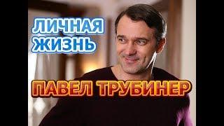 Павел Трубинер - биография, личная жизнь, жена, дети. Актер сериала Скажи правду