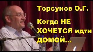 Торсунов О.Г. Когда НЕ ХОЧЕТСЯ идти ДОМОЙ...