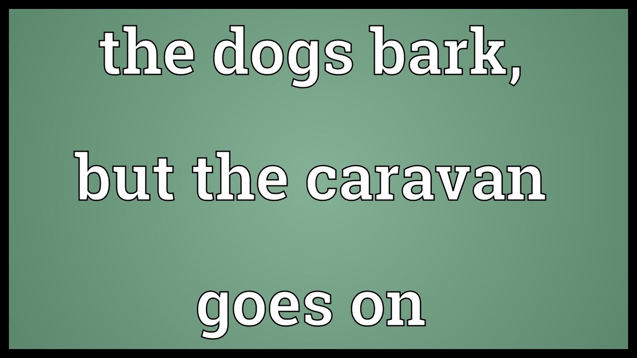 The press barks, and the caravan goes to itself ..., goes 99