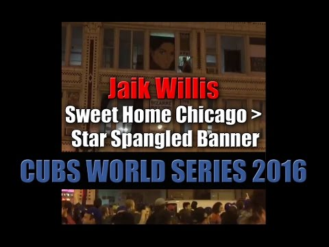 CUBS WORLD SERIES 2016 Jaik Willis : Sweet Home Chicago + Star Spangled Banner