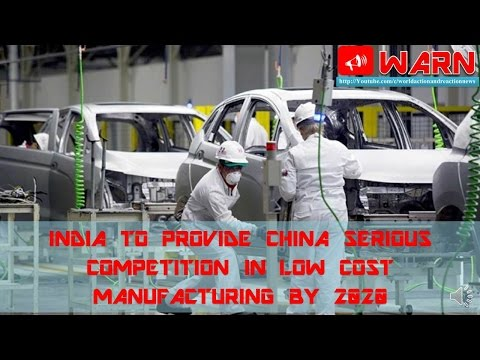 INDIA TO PROVIDE CHINA SERIOUS COMPETITION IN LOW COST MANUFACTURING BY 2020
