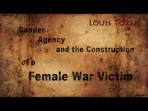 Louis Tozer - Gender, Agency and the Construction of a Female War Victim