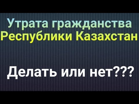 Утрата гражданства Республики Казахстан!!! Делать или нет?