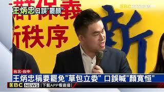 王炳忠稱要罷免「草包立委」 口誤喊出「顏寬恒」