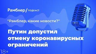 Путин допустил отмену коронавирусных ограничений | «Рамблер, какие новости?» – Рамблер подкаст
