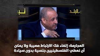 العجارمة: إلغاء  فك الارتباط مصيبة ولا يمكن أن نعطي الفلسطينيين جنسية بدون سيادة