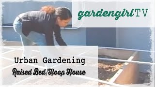 Urban Gardening: How To Build A Raised Bed And Hoop House