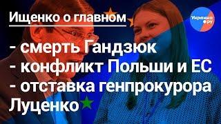Ищенко о главном: смерть Гандзюк, отставка Луценко, конфликт ЕС и Польши