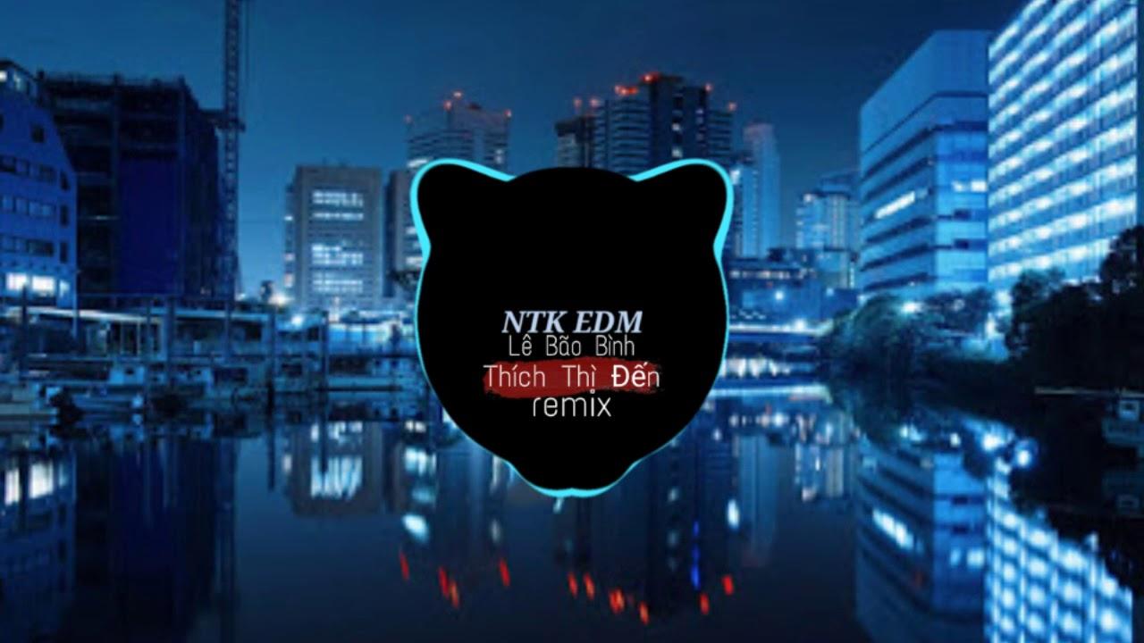 Thích Thì đến_Lê Bảo Bình[EDM NTK music]nhạc remix hay nhất 2020 cực căng...