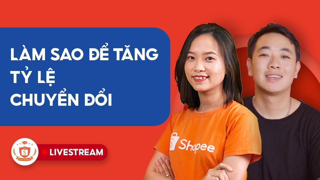 Làm Sao Để Tăng Tỷ Lệ Chuyển Đổi | Shopee Uni Livestream