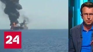 Эксперты о последствиях атаки на танкеры в Оманском заливе   Россия 24