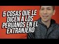 VIDEO VIRAL- ¿ QUÉ LE  DICEN A LOS PERUANOS EN EL EXTRANJERO ?