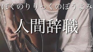 人間辞職 / ぼくのりりっくのぼうよみ / 弾き語り / フル ( full ) / カバー ( cover ) / 耳コピ
