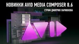 Новинки Avid Media Composer 8.6. Дмитрий Ларионов