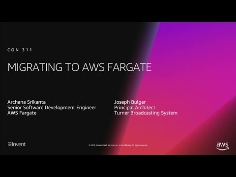 AWS re:Invent 2018: [REPEAT 1] Migrating to AWS Fargate (CON311-R1)
