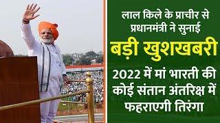 लाल किले से प्रधानमंत्री ने सुनाई  खुशखबरी - 2022 में मां भारती की संतान अंतरिक्ष में फहराएगी तिरंगा
