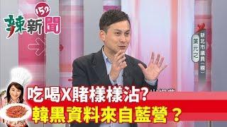 【辣新聞 搶先看】吃喝X賭樣樣沾?韓黑資料來自藍營? 2019.05.24