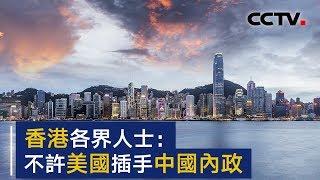 香港各界人士:抗议美国粗暴干涉中国内政 | CCTV