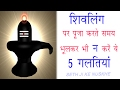 शिवलिंग पर पूजा करते समय भूलकर भी न करे ये 5 गलतियां भगवान शिव हो सकते है  नाराज़