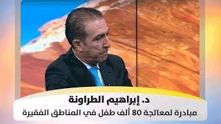د. إبراهيم الطراونة - مبادرة لمعالجة 80 ألف طفل في المناطق الفقيرة - أصل الحكاية