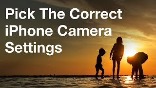 How To Pick The Correct iPhone Camera Settings - iPhone Photo Academy