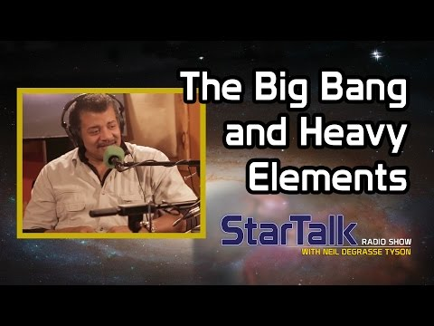 Neil deGrasse Tyson on the Big Bang and Heavy Elements