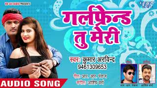 TOP SONG 2019 - गर्लफ्रेंड तू मेरी - Kumar Arvind - Girlfriend Tu Meri - New Bhojpuri Song 2019