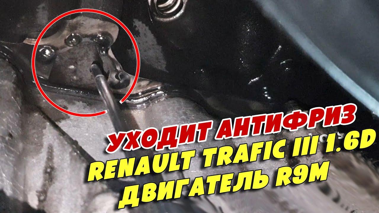 Хроническая неисправность Renault Trafic III 1.6D, R9M: уходит антифриз