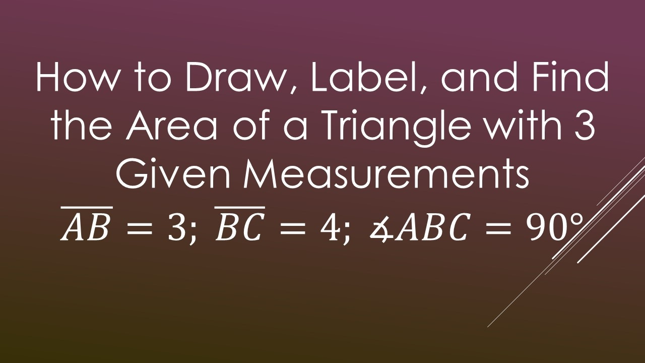 How To Draw, Label, And Find The Area Of A Triangle With 3 Given