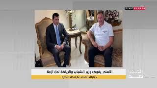 الاهلي يفوض وزير الشباب والرياضة لحل ازمة مباراة القمة مع اتحاد الكرة - العبها صح