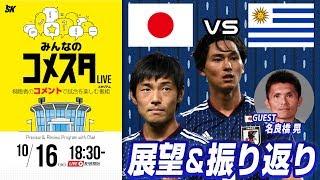 南米の強豪と腕試し!日本代表vsウルグアイ代表戦を展望&振り返り 視聴者と盛り上がるLIVE番組|#みんなのコメスタ 2018.10.16