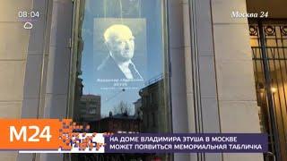 Смотреть видео На доме Этуша могут установить мемориальную табличку - Москва 24 онлайн