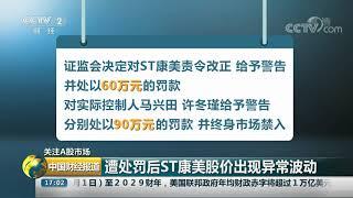 [中国财经报道]关注A股市场 遭处罚后ST康美股价出现异常波动| CCTV财经