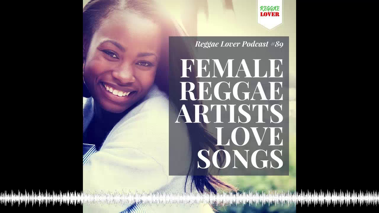Female Reggae Artists Love Songs Mix - Reggae Lover Podcast 89
