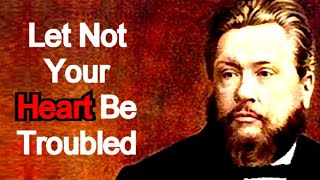 Charles Spurgeon Sermon - Let Not Your Heart Be Troubled