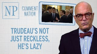Comment Nation: Trudeau's not just reckless, he's lazy