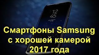 Смартфоны Samsung с хорошей камерой 2017 года. Что выбрать ?