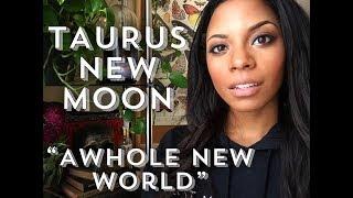 TAURUS NEW MOON~A WHOLE NEW WORLD!
