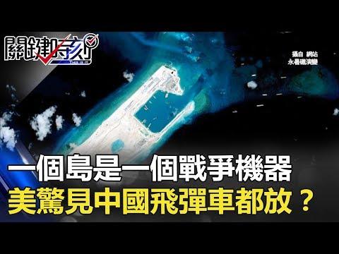 一個島是一個戰爭機器 美軍驚見中國在南海「飛彈車」都放了!? 關鍵時刻 20171220-1 黃創夏 楊釗 朱學恒 劉燦榮 劉川裕