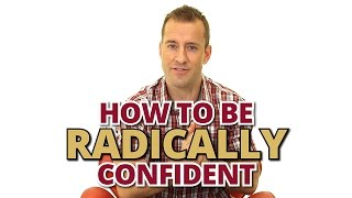How To Be Radically Confident in Yourself and Dating