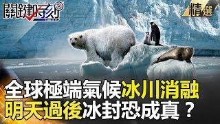 全球極端氣候冰川消融  明天過後冰封恐成真?-關鍵時刻精選  馬西屏 朱學恒 黃創夏 黃世聰 傅鶴齡
