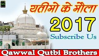 Yatimo Ke Maula | New Islamic Qawwali 2017 | Ajmer sharif Dargah | Qutbi Brothers