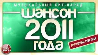 ШАНСОН 2011 ГОДА ✮ ЛУЧШИЕ ПЕСНИ ✮ МУЗЫКАЛЬНЫЙ ХИТ-ПАРАД ✮
