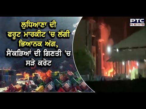 ਜ਼ਬਰਦਸਤ ਅੱਗ ਦੀ ਭੇਟ ਚੜੀ Ludhiana ਦੀ ਫਰੂਟ ਮਾਰਕਿਟ - - PTC News Punjabi