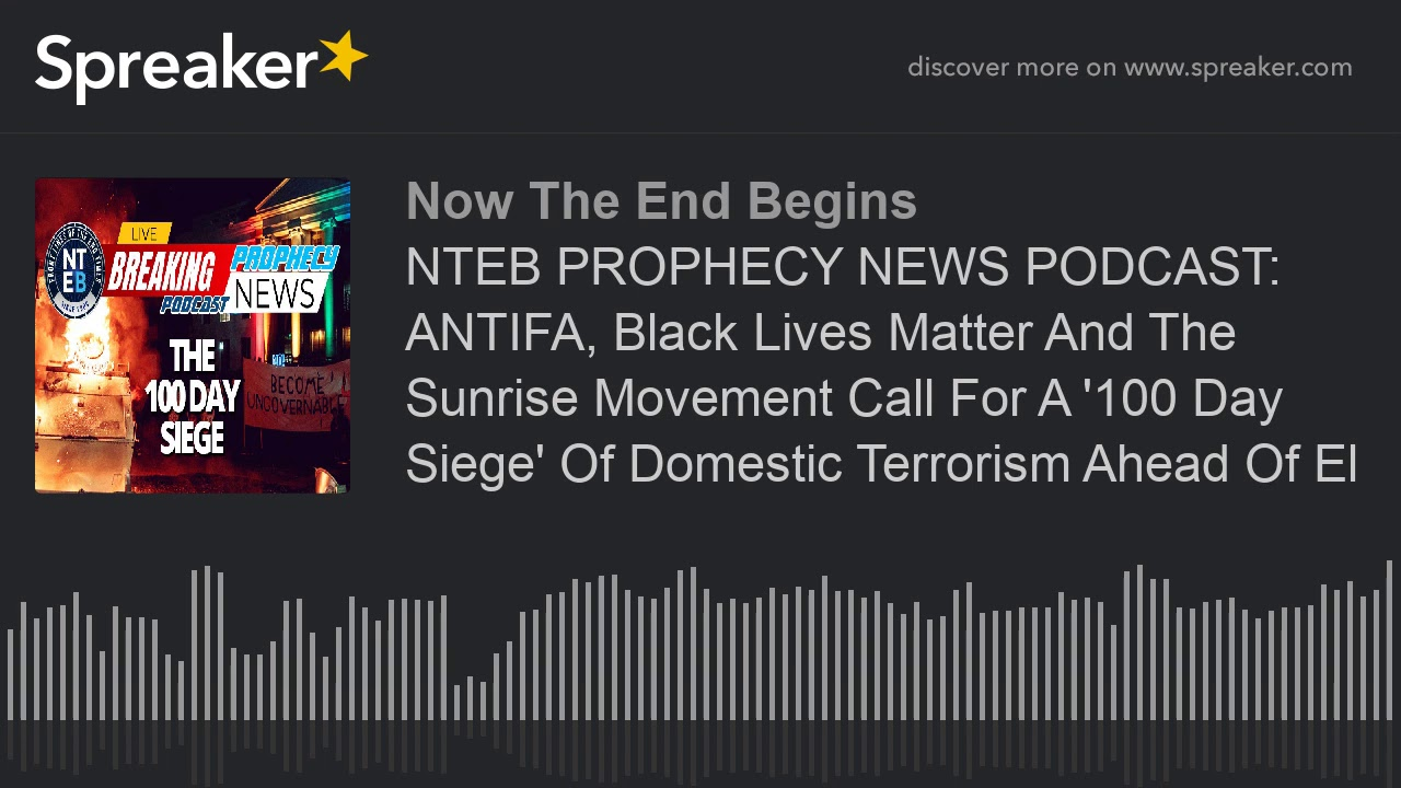 NTEB PROPHECY NEWS PODCAST: ANTIFA, Black Lives Matter And The Sunrise Movement Call For A '100 Day