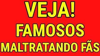 FAMOSOS FLAGRADOS MALTRATANDO SEUS FÃS. Confira!
